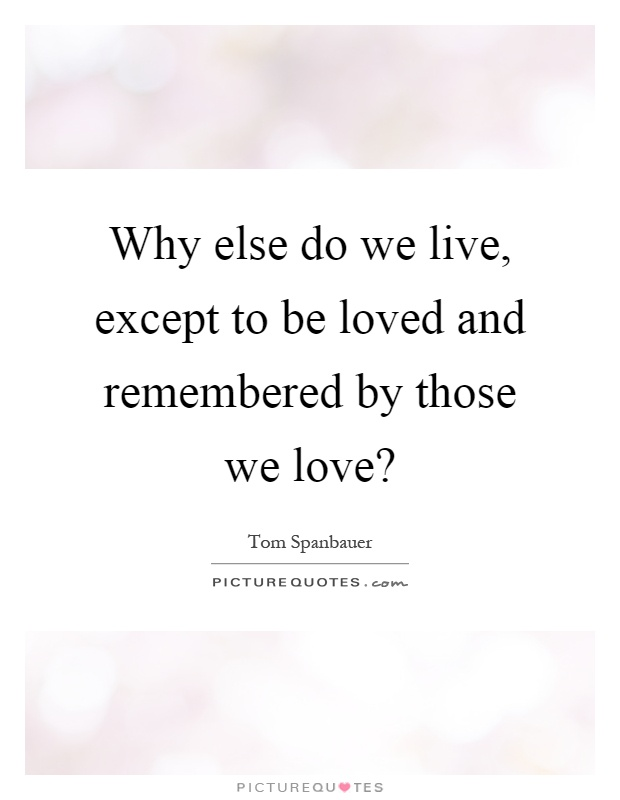 Why else do we live, except to be loved and remembered by those we love? Picture Quote #1