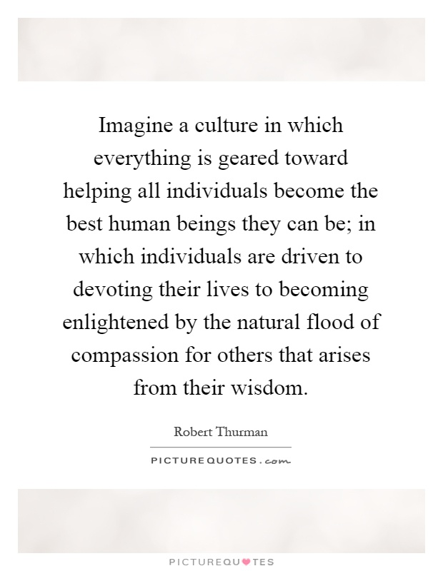 Imagine a culture in which everything is geared toward helping all individuals become the best human beings they can be; in which individuals are driven to devoting their lives to becoming enlightened by the natural flood of compassion for others that arises from their wisdom Picture Quote #1