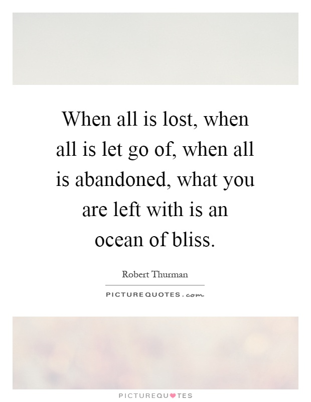 When all is lost, when all is let go of, when all is abandoned, what you are left with is an ocean of bliss Picture Quote #1