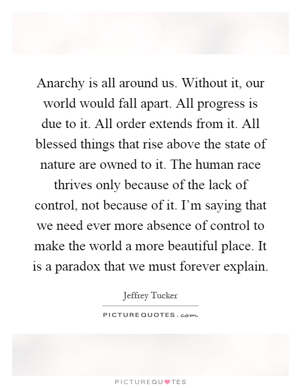 Anarchy is all around us. Without it, our world would fall apart. All progress is due to it. All order extends from it. All blessed things that rise above the state of nature are owned to it. The human race thrives only because of the lack of control, not because of it. I'm saying that we need ever more absence of control to make the world a more beautiful place. It is a paradox that we must forever explain Picture Quote #1