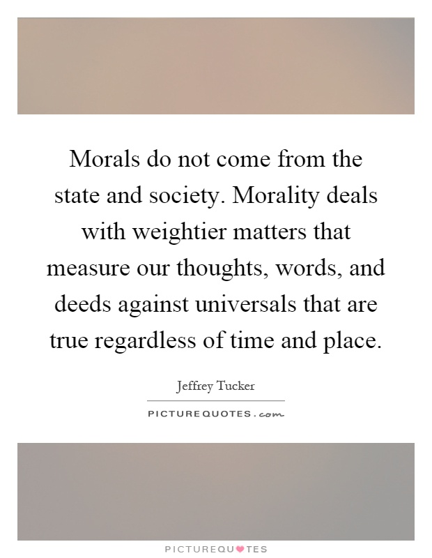what does the society perceive as morals The other, called cultural relativism, is the view that societies, not the individual  person, creates moral standards which are then authoritative over everyone.