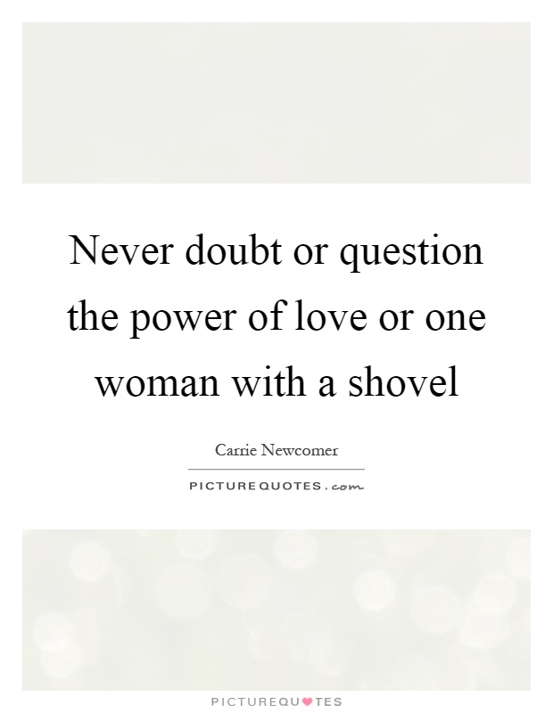 Never doubt or question the power of love or one woman with a shovel Picture Quote #1