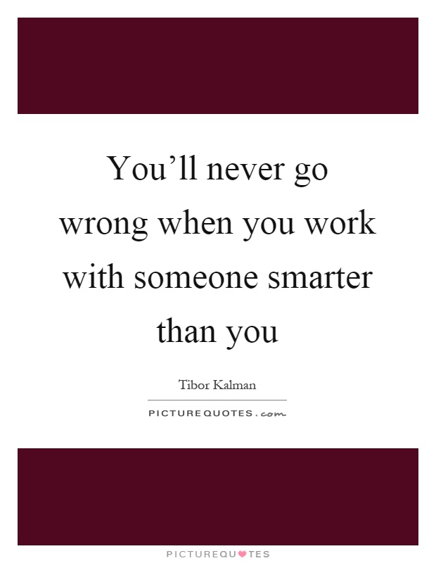 You'll never go wrong when you work with someone smarter than you Picture Quote #1