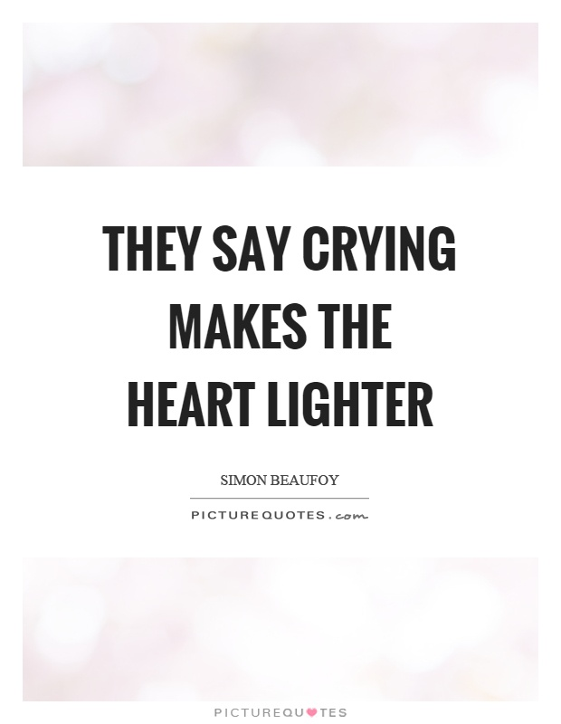They say crying makes the heart lighter Picture Quote #1