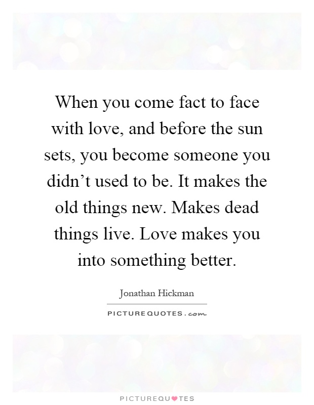 When you come fact to face with love, and before the sun sets, you become someone you didn't used to be. It makes the old things new. Makes dead things live. Love makes you into something better Picture Quote #1
