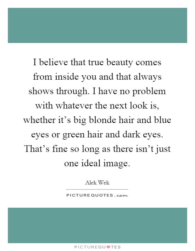 I believe that true beauty comes from inside you and that always shows through. I have no problem with whatever the next look is, whether it's big blonde hair and blue eyes or green hair and dark eyes. That's fine so long as there isn't just one ideal image Picture Quote #1