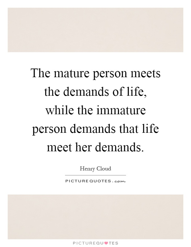 The mature person meets the demands of life, while the immature person demands that life meet her demands Picture Quote #1