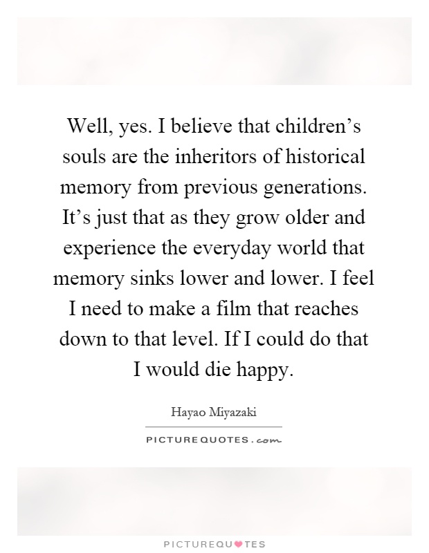 Well, yes. I believe that children's souls are the inheritors of historical memory from previous generations. It's just that as they grow older and experience the everyday world that memory sinks lower and lower. I feel I need to make a film that reaches down to that level. If I could do that I would die happy Picture Quote #1