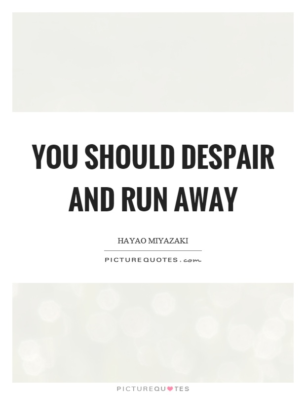 You should despair and run away Picture Quote #1