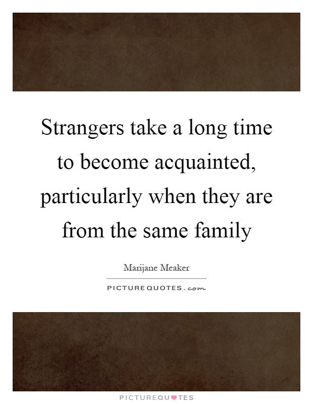 Strangers take a long time to become acquainted, particularly when they are from the same family Picture Quote #1