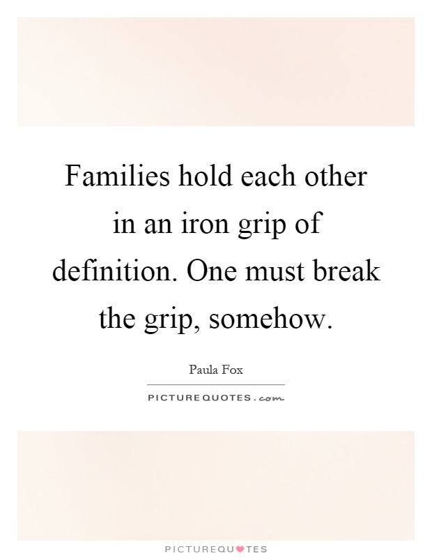 Families hold each other in an iron grip of definition. One must break the grip, somehow Picture Quote #1