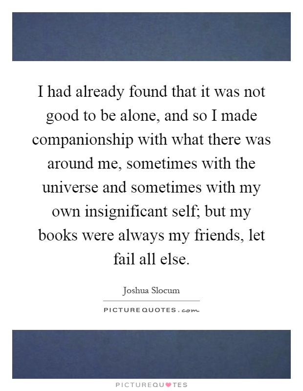 I had already found that it was not good to be alone, and so I made companionship with what there was around me, sometimes with the universe and sometimes with my own insignificant self; but my books were always my friends, let fail all else Picture Quote #1