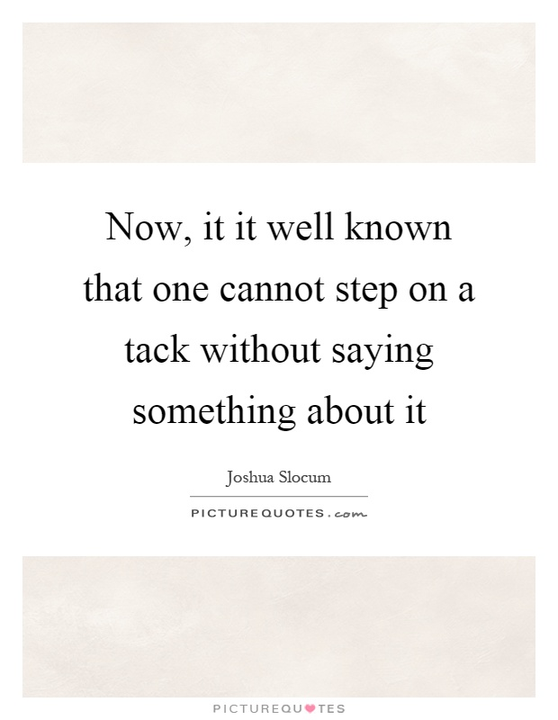Now, it it well known that one cannot step on a tack without saying something about it Picture Quote #1