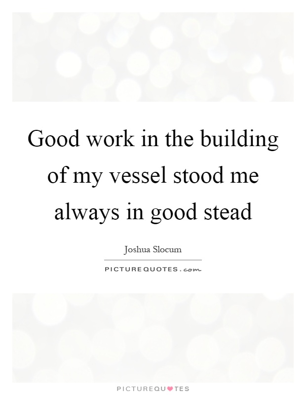 Good work in the building of my vessel stood me always in good stead Picture Quote #1