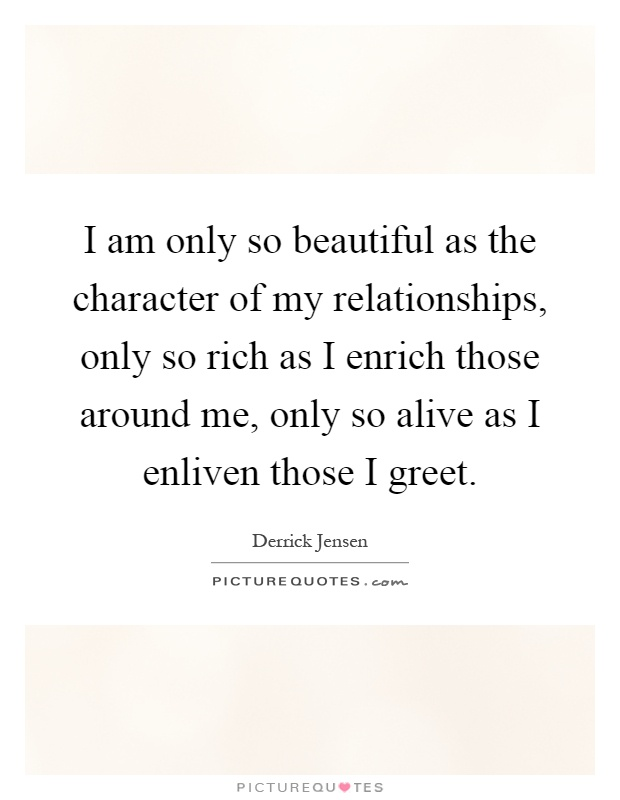 I am only so beautiful as the character of my relationships, only so rich as I enrich those around me, only so alive as I enliven those I greet Picture Quote #1