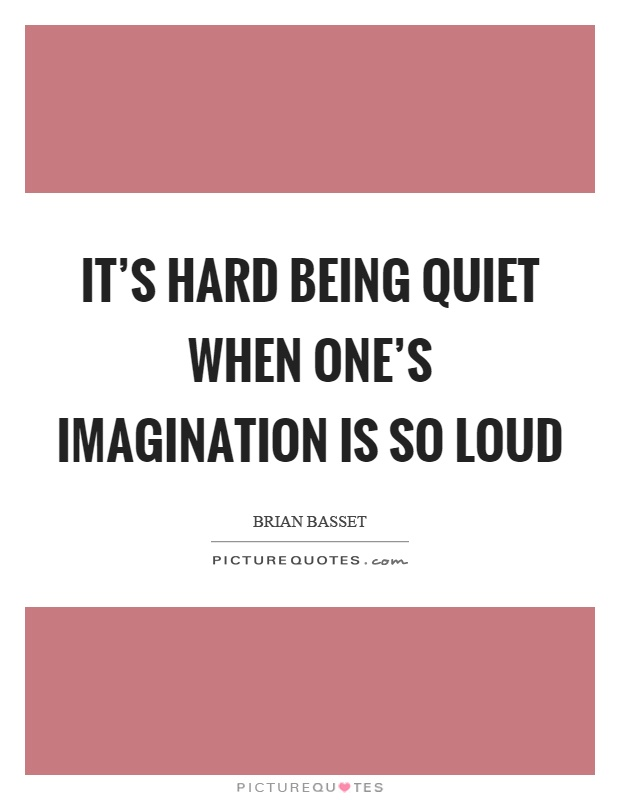 It's hard being quiet when one's imagination is so loud Picture Quote #1
