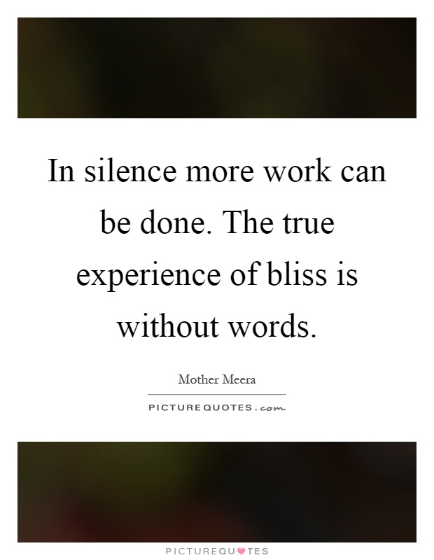 In silence more work can be done. The true experience of bliss is without words Picture Quote #1