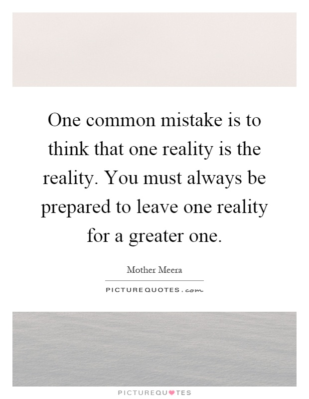 One common mistake is to think that one reality is the reality. You must always be prepared to leave one reality for a greater one Picture Quote #1