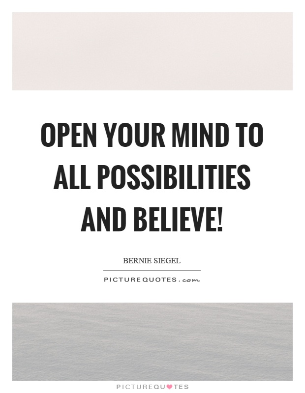 Open your mind to all possibilities and believe! Picture Quote #1