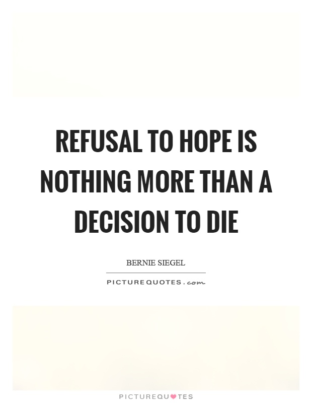 Refusal to hope is nothing more than a decision to die Picture Quote #1