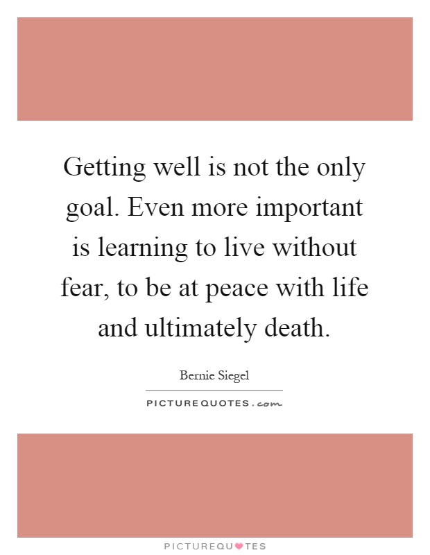Getting well is not the only goal. Even more important is learning to live without fear, to be at peace with life and ultimately death Picture Quote #1