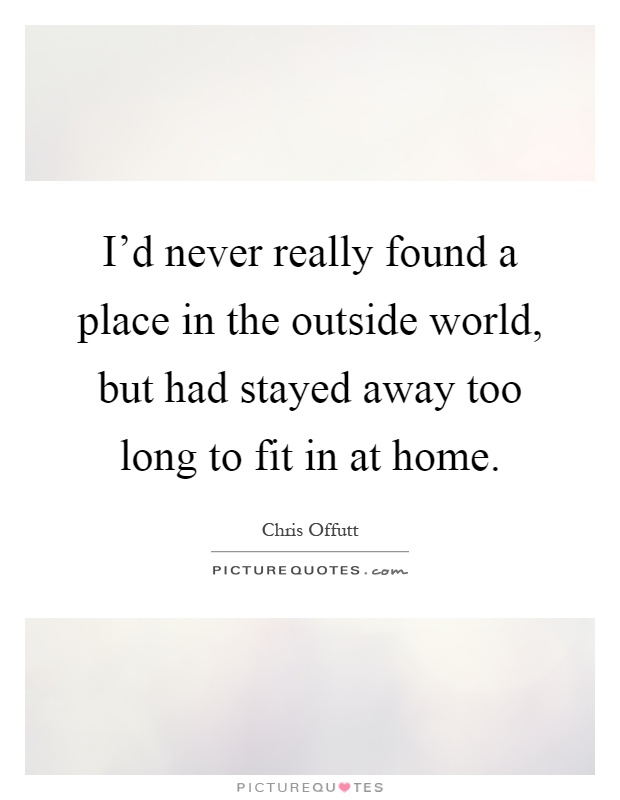I d never really found a place in the outside world but Home is the best place in the world quotes