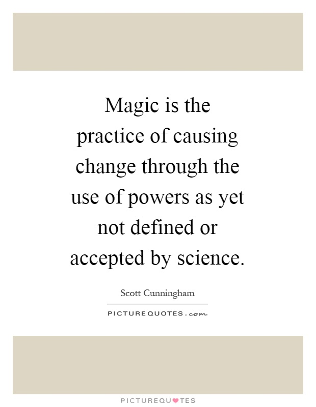 Magic is the practice of causing change through the use of powers as yet not defined or accepted by science Picture Quote #1