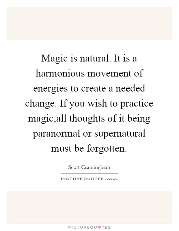 Magic is natural. It is a harmonious movement of energies to create a needed change. If you wish to practice magic,all thoughts of it being paranormal or supernatural must be forgotten Picture Quote #1