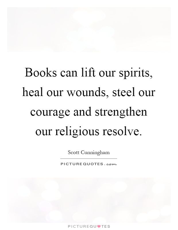 Books can lift our spirits, heal our wounds, steel our courage and strengthen our religious resolve Picture Quote #1