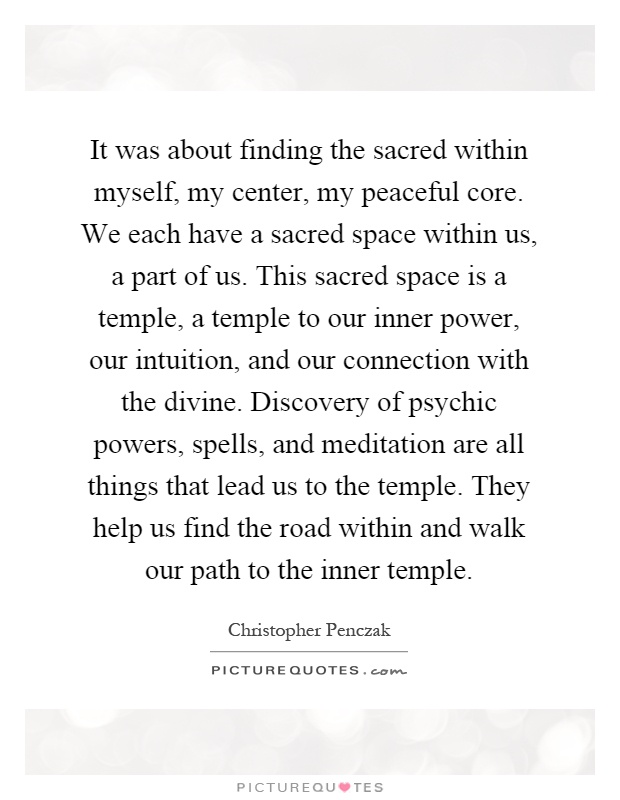 It was about finding the sacred within myself, my center, my peaceful core. We each have a sacred space within us, a part of us. This sacred space is a temple, a temple to our inner power, our intuition, and our connection with the divine. Discovery of psychic powers, spells, and meditation are all things that lead us to the temple. They help us find the road within and walk our path to the inner temple Picture Quote #1