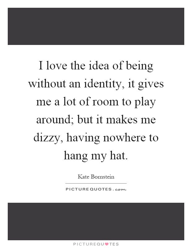 I love the idea of being without an identity, it gives me a lot of room to play around; but it makes me dizzy, having nowhere to hang my hat Picture Quote #1