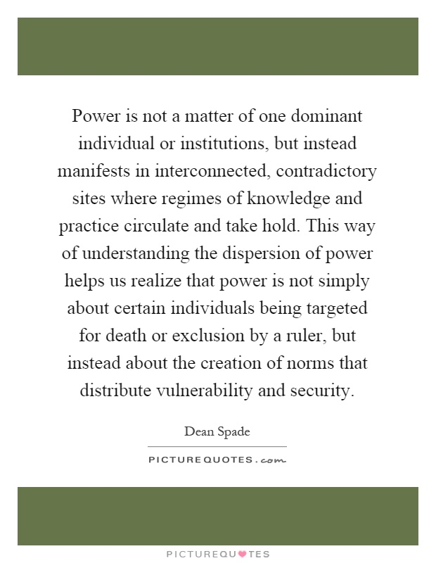 Power is not a matter of one dominant individual or institutions, but instead manifests in interconnected, contradictory sites where regimes of knowledge and practice circulate and take hold. This way of understanding the dispersion of power helps us realize that power is not simply about certain individuals being targeted for death or exclusion by a ruler, but instead about the creation of norms that distribute vulnerability and security Picture Quote #1