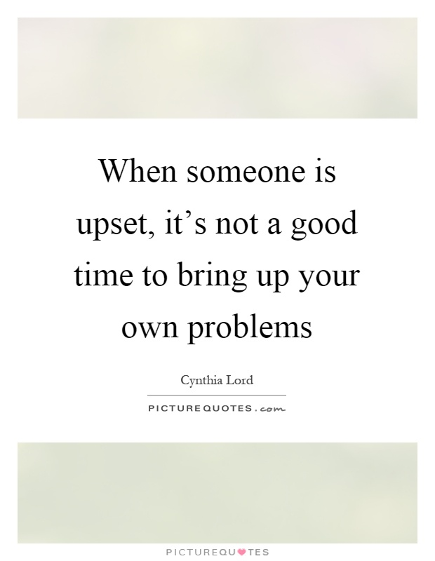 When someone is upset, it's not a good time to bring up your own problems Picture Quote #1