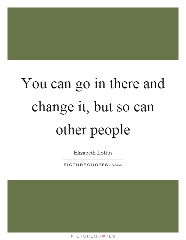 You can go in there and change it, but so can other people Picture Quote #1