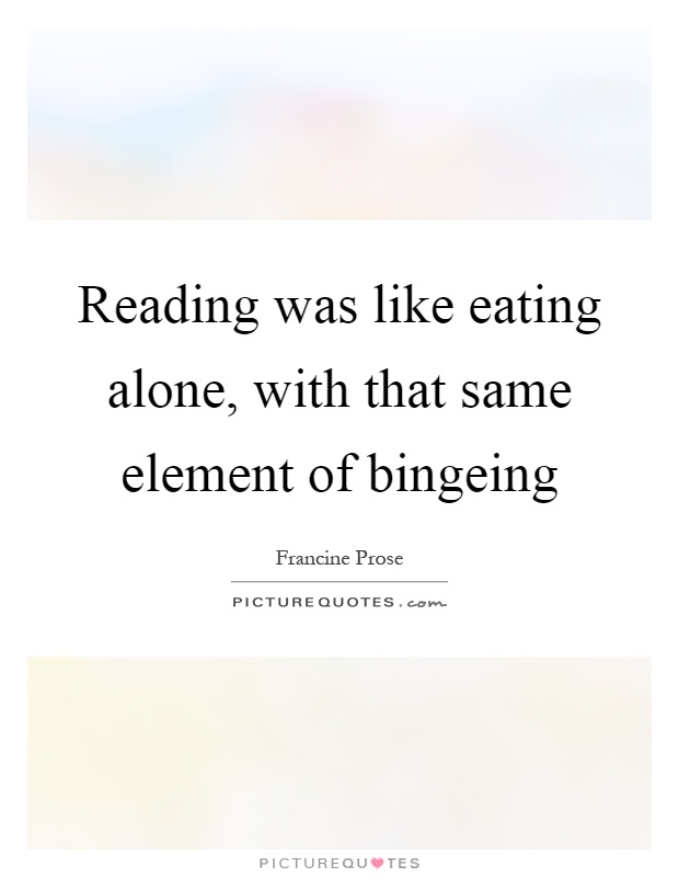 Reading was like eating alone, with that same element of bingeing Picture Quote #1