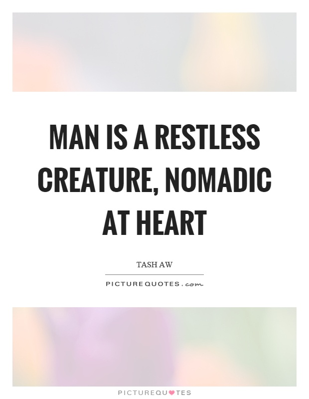 Man is a restless creature, nomadic at heart Picture Quote #1