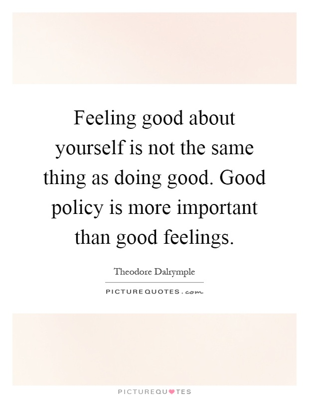 Feeling good about yourself is not the same thing as doing good. Good policy is more important than good feelings Picture Quote #1