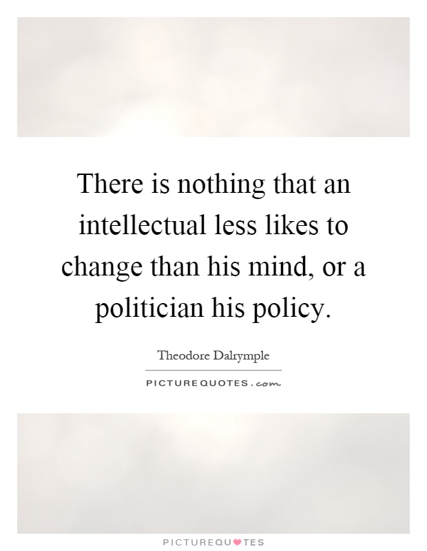 There is nothing that an intellectual less likes to change than his mind, or a politician his policy Picture Quote #1