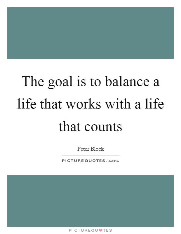The goal is to balance a life that works with a life that counts Picture Quote #1