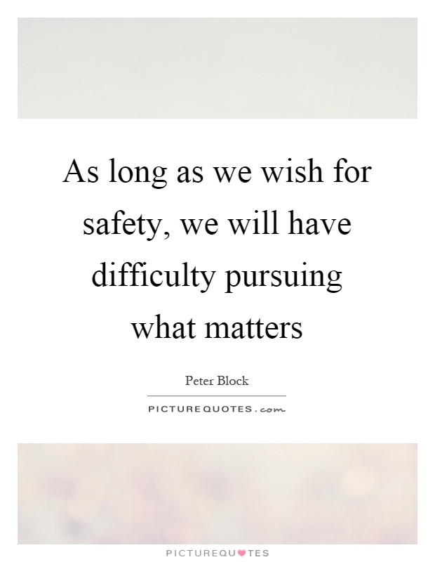 As long as we wish for safety, we will have difficulty pursuing what matters Picture Quote #1