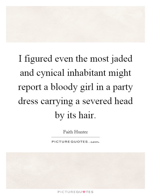 I figured even the most jaded and cynical inhabitant might report a bloody girl in a party dress carrying a severed head by its hair Picture Quote #1
