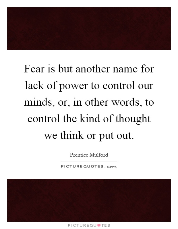 Fear is but another name for lack of power to control our minds, or, in other words, to control the kind of thought we think or put out Picture Quote #1