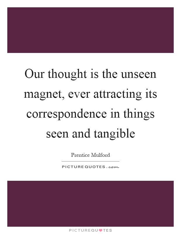 Our thought is the unseen magnet, ever attracting its correspondence in things seen and tangible Picture Quote #1