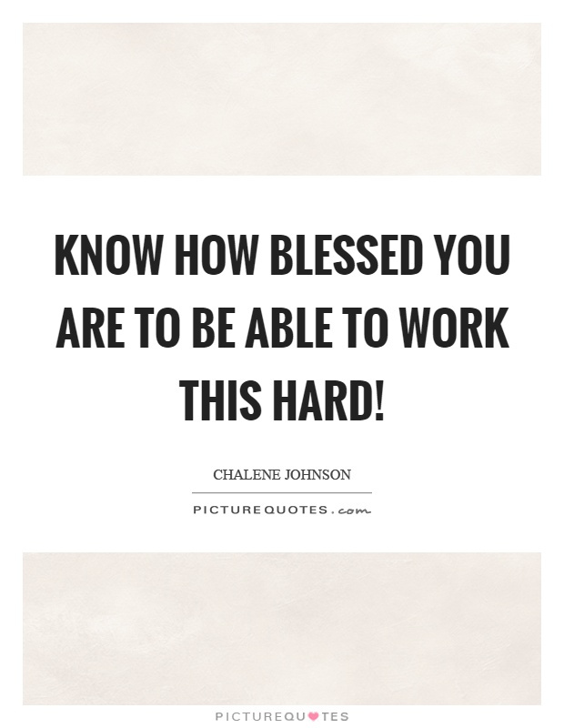 Know how blessed you are to be able to work this hard! Picture Quote #1
