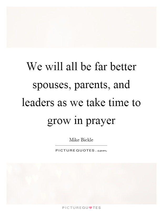We will all be far better spouses, parents, and leaders as we take time to grow in prayer Picture Quote #1