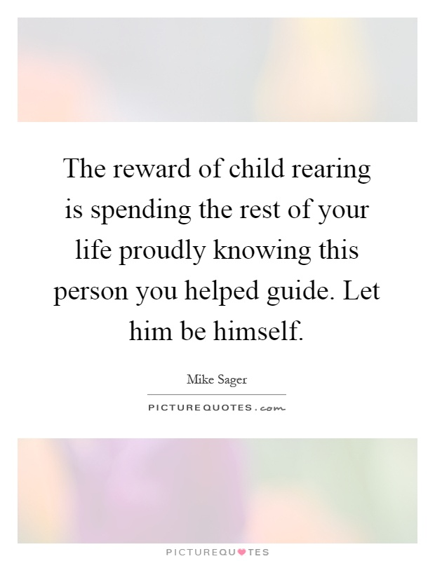 The reward of child rearing is spending the rest of your life proudly knowing this person you helped guide. Let him be himself Picture Quote #1