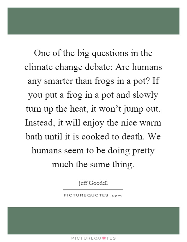 One of the big questions in the climate change debate: Are humans any smarter than frogs in a pot? If you put a frog in a pot and slowly turn up the heat, it won't jump out. Instead, it will enjoy the nice warm bath until it is cooked to death. We humans seem to be doing pretty much the same thing Picture Quote #1