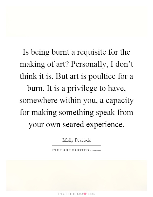 Is being burnt a requisite for the making of art? Personally, I don't think it is. But art is poultice for a burn. It is a privilege to have, somewhere within you, a capacity for making something speak from your own seared experience Picture Quote #1