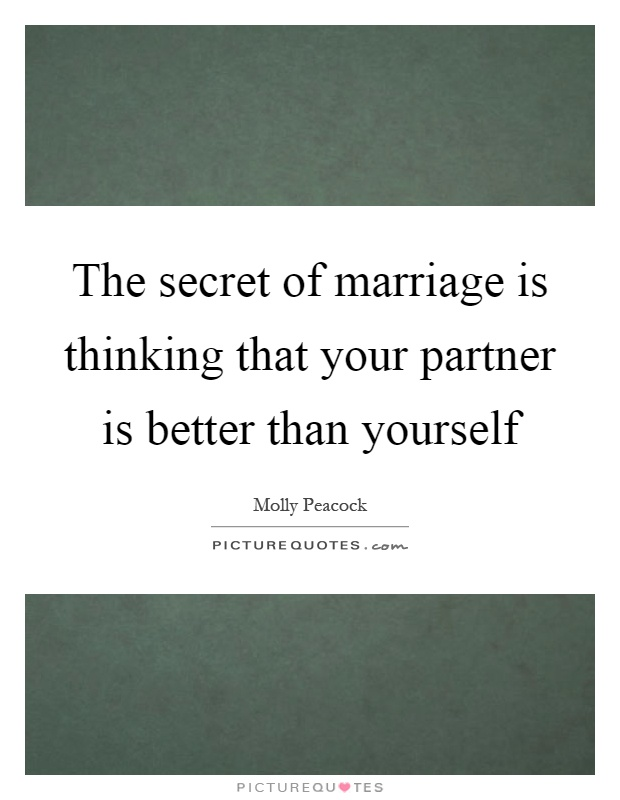 The secret of marriage is thinking that your partner is better than yourself Picture Quote #1