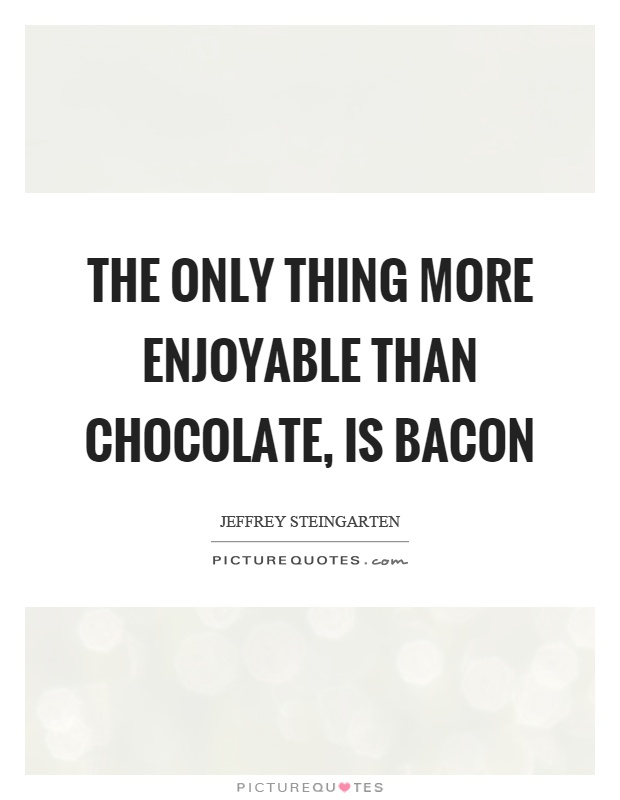 The only thing more enjoyable than chocolate, is bacon Picture Quote #1